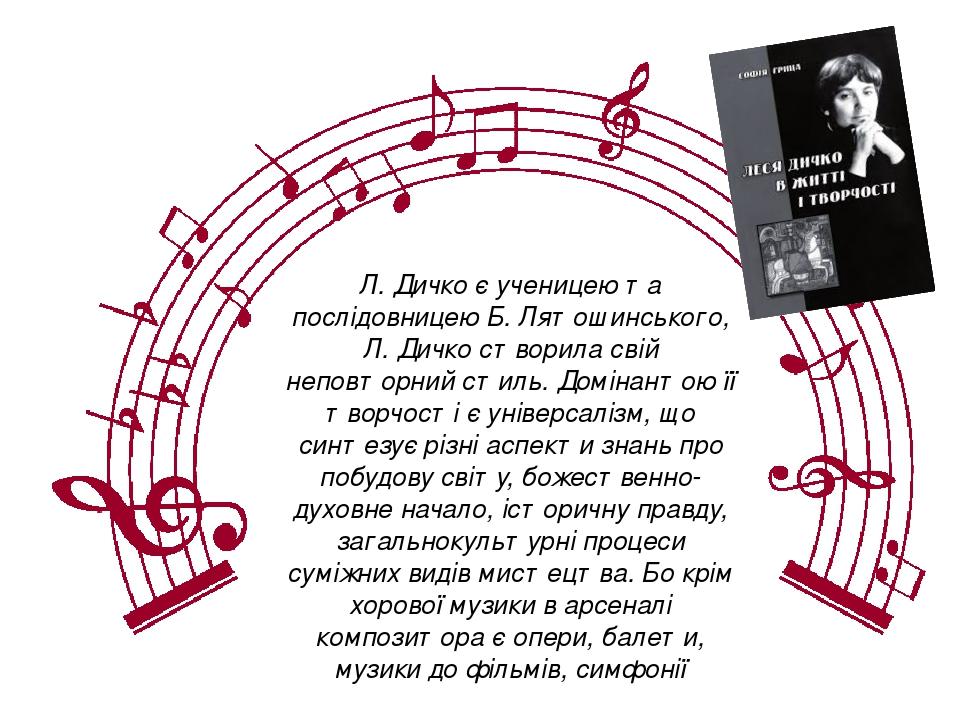 Л. Дичко є ученицею та послідовницею Б. Лятошинського, Л. Дичко створила свій неповторний стиль. Домінантою її творчості є універсалізм, що синтезу...