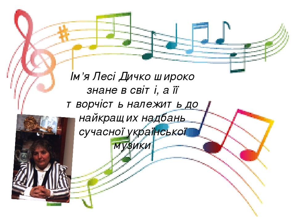 Ім'я Лесі Дичко широко знане в світі, а її творчість належить до найкращих надбань сучасної української музики