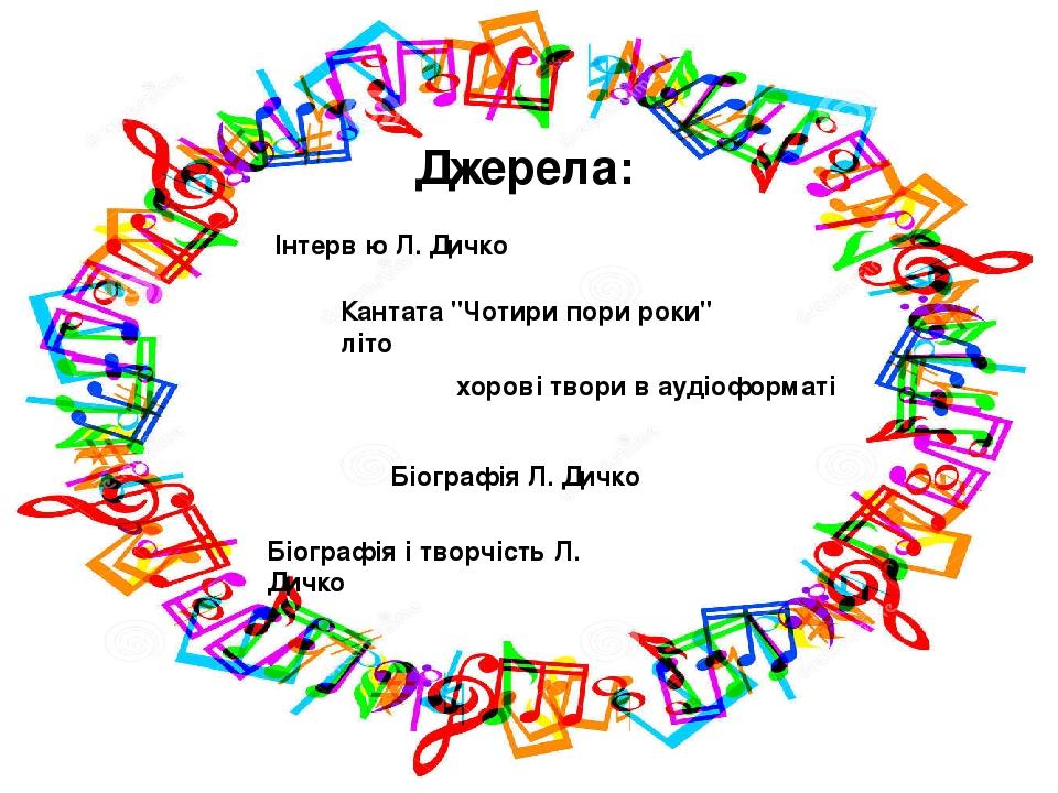 """Інтерв ю Л. Дичко Кантата """"Чотири пори роки"""" літо хорові твори в аудіоформаті Біографія Л. Дичко Біографія і творчість Л. Дичко Джерела:"""