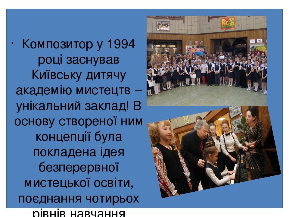 Композитор у 1994 році заснував Київську дитячу академію мистецтв – унікальний заклад! В основу створеної ним концепції була покладена ідея безпере...