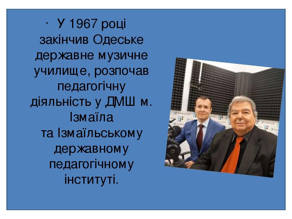 У1967 році закінчивОдеське державне музичне училище, розпочав педагогічну діяльність у ДМШ м. Ізмаїла таІзмаїльському державному педагогічному і...