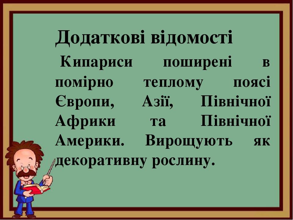 Додаткові відомості Кипариси поширені в помірно теплому поясі Європи, Азії, Північної Африки та Північної Америки. Вирощують як декоративну рослину.