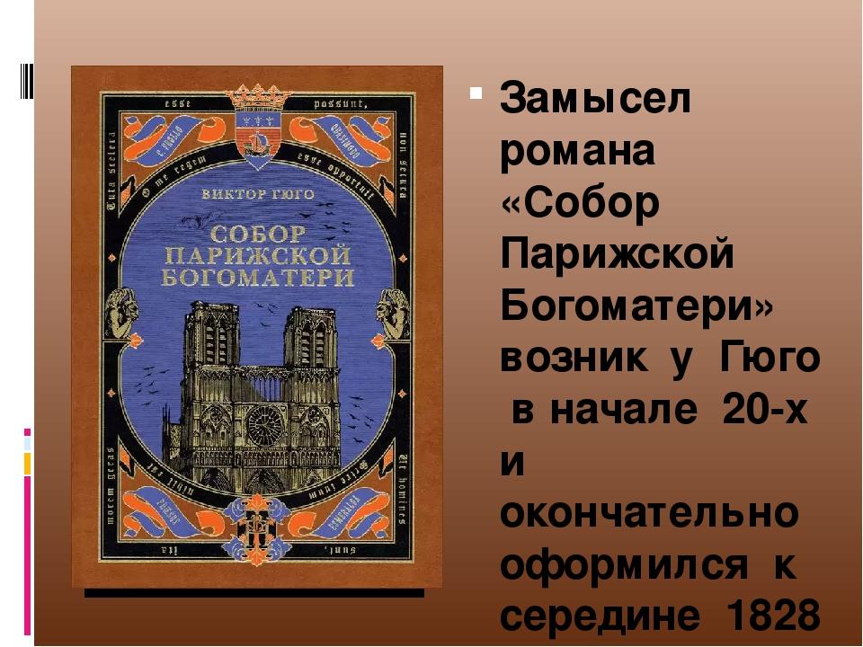 Замысел романа «Собор Парижской Богоматери» возник у Гюго в начале 20-х и окончательно оформился к середине 1828 года.