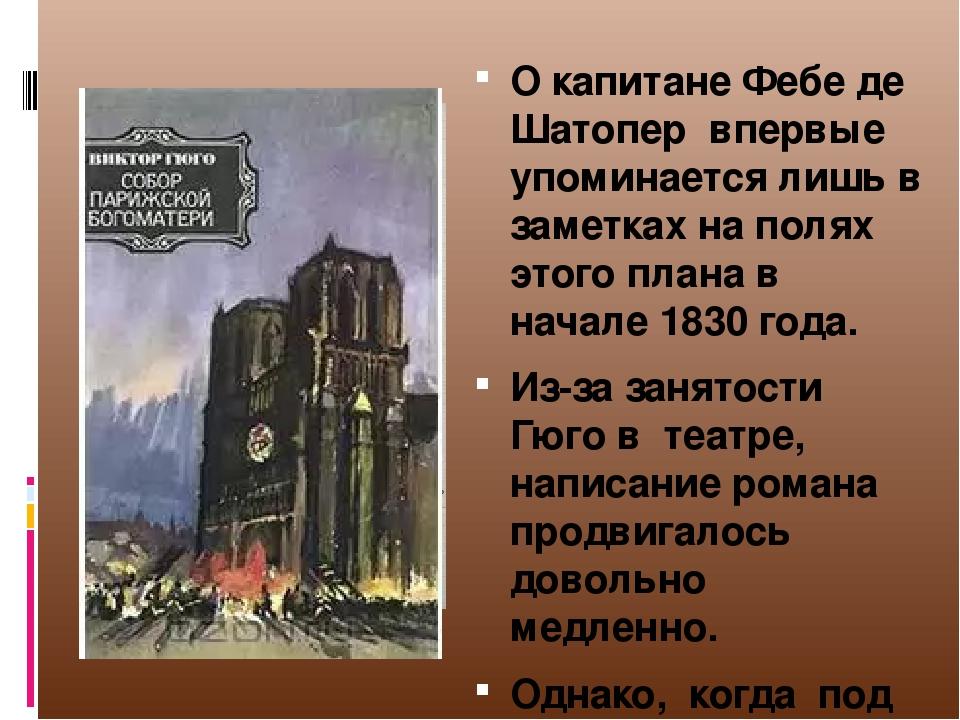 О капитане Фебе де Шатопер впервые упоминается лишь в заметках на полях этого плана в начале 1830 года. Из-за занятости Гюго в театре, написание ро...