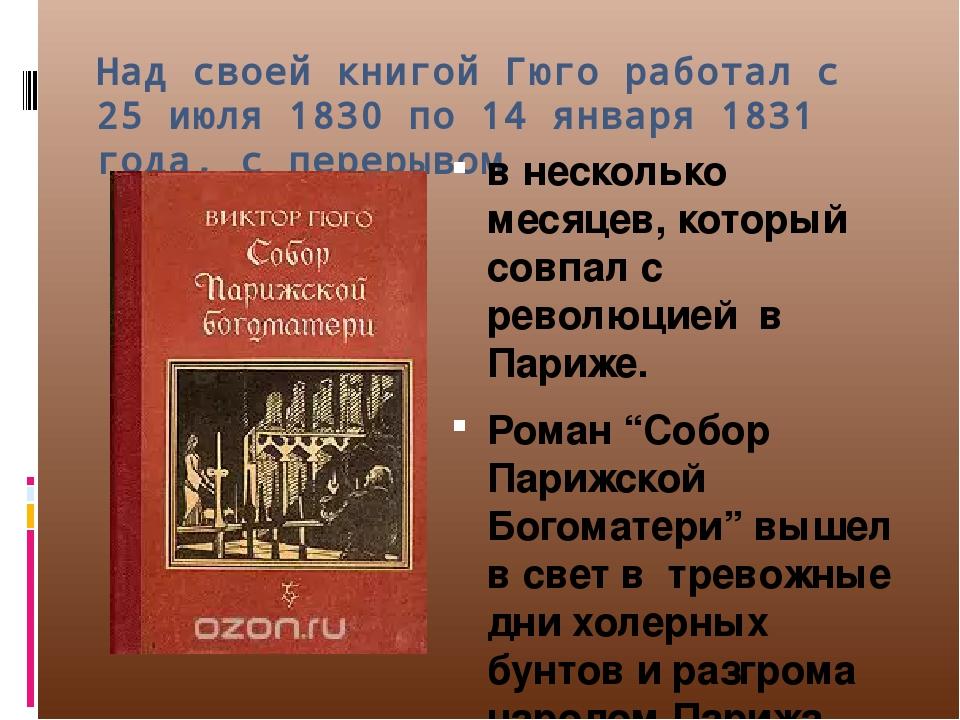 """Над своей книгой Гюго работал с 25 июля 1830 по 14 января 1831 года, с перерывом в несколько месяцев, который совпал с революцией в Париже. Роман """"..."""