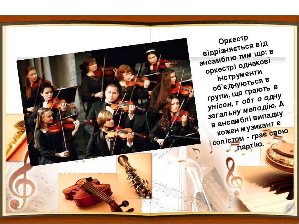 Оркестр відрізняється від ансамблю тим що: в оркестрі однакові інструменти об'єднуються в групи, що грають в унісон, тобто одну загальну мелодію. А...