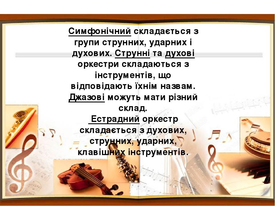 Симфонічний складається з групи струнних, ударних і духових. Струнні та духові оркестри складаються з інструментів, що відповідають їхнім назвам. Д...