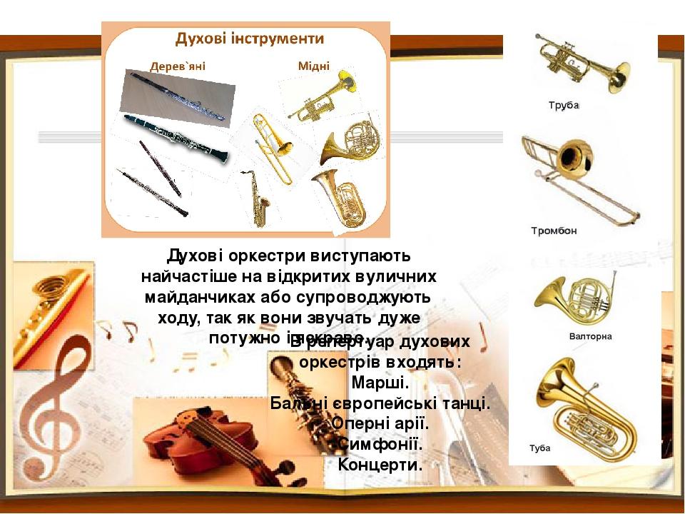 В репертуар духових оркестрів входять: Марші. Бальні європейські танці. Оперні арії. Симфонії. Концерти. Духові оркестри виступають найчастіше на в...
