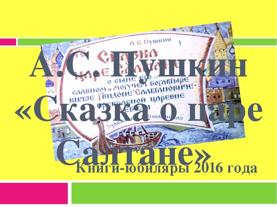 А.С. Пушкин «Сказка о царе Салтане» Книги-юбиляры 2016 года