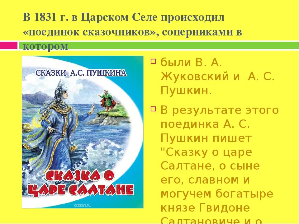 В 1831 г. в Царском Селе происходил «поединок сказочников», соперниками в котором были В. А. Жуковский и А. С. Пушкин. В результате этого поединка ...
