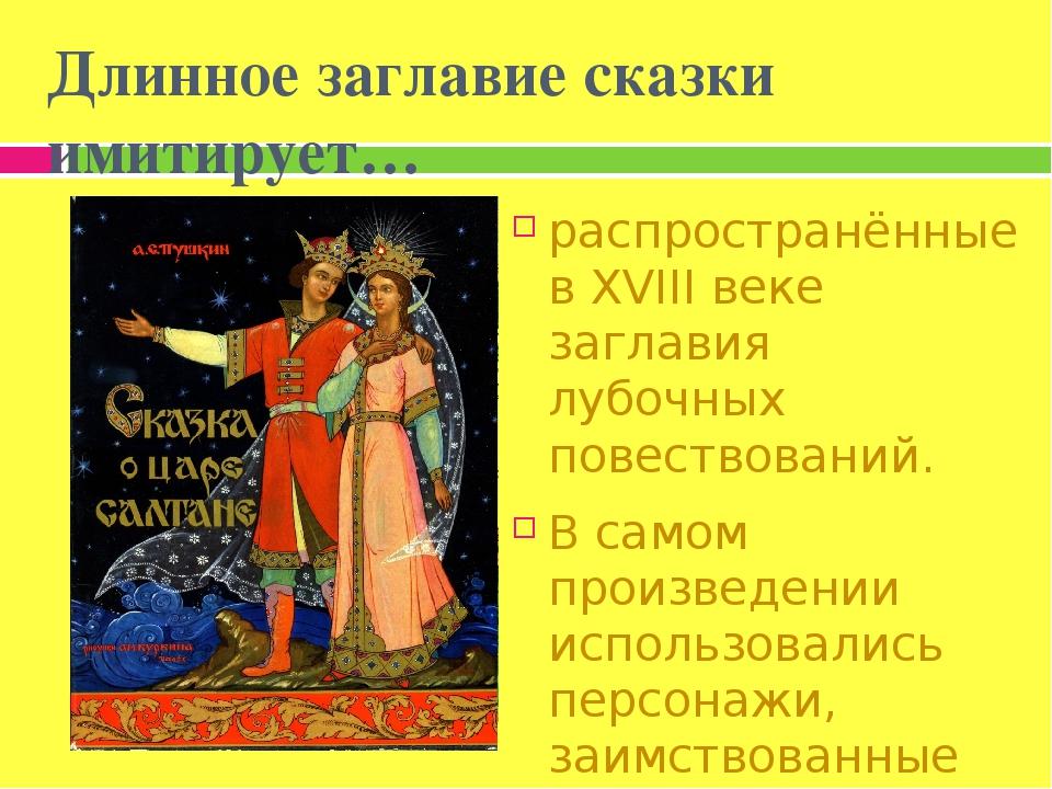 Длинное заглавие сказки имитирует… распространённые в XVIII веке заглавия лубочных повествований. В самом произведении использовались персонажи, за...
