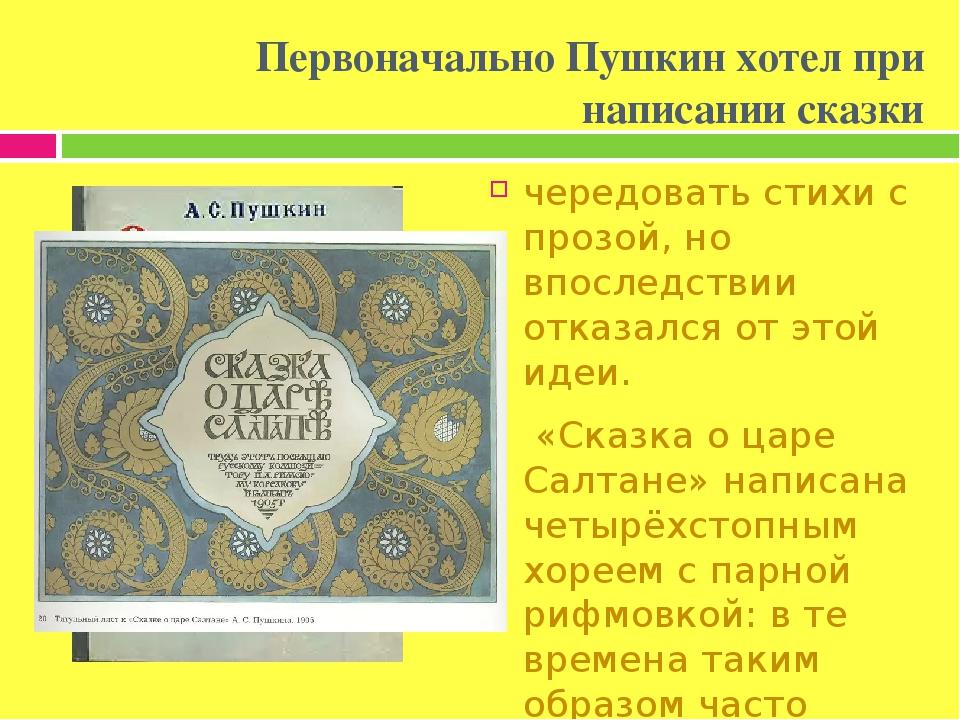 Первоначально Пушкин хотел при написании сказки чередовать стихи с прозой, но впоследствии отказался от этой идеи. «Сказка о царе Салтане» написана...