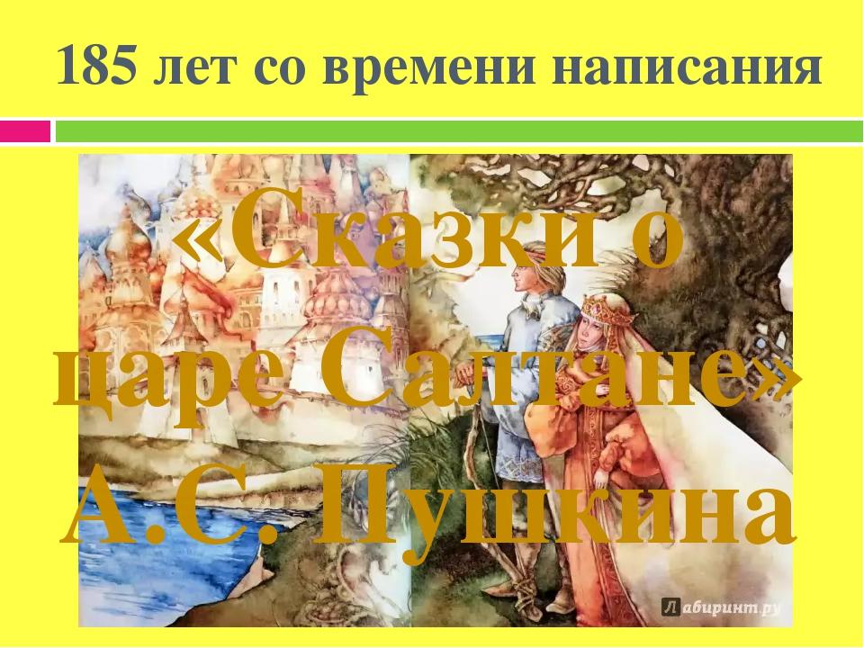 185 лет со времени написания «Сказки о царе Салтане» А.С. Пушкина
