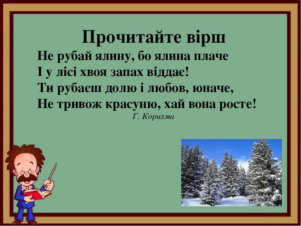 Прочитайте вірш Не рубай ялину, бо ялина плаче І у лісі хвоя запах віддає! Ти рубаєш долю і любов, юначе, Не тривож красуню, хай вона росте! Г. Кор...