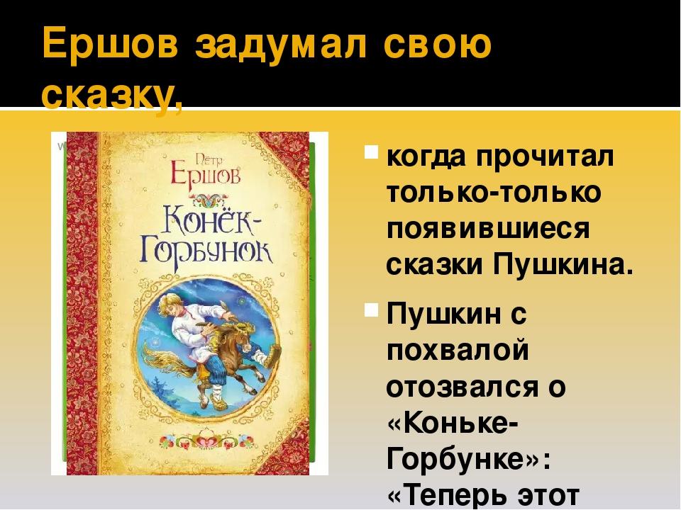 Ершов задумал свою сказку, когда прочитал только-только появившиеся сказки Пушкина. Пушкин с похвалой отозвался о «Коньке-Горбунке»: «Теперь этот р...