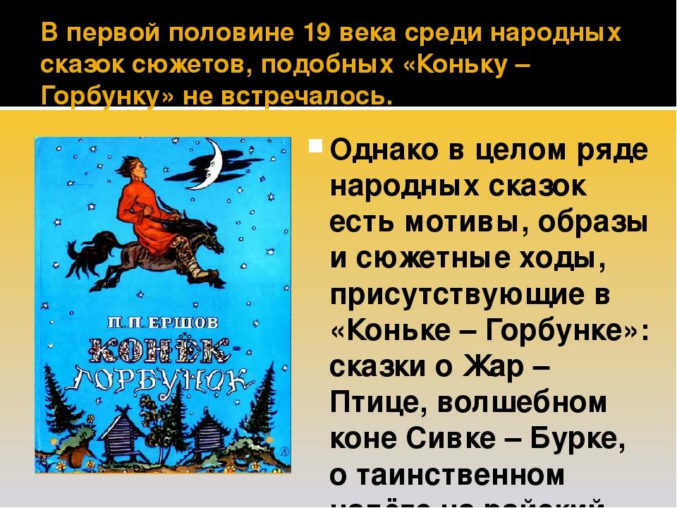 В первой половине 19 века среди народных сказок сюжетов, подобных «Коньку – Горбунку» не встречалось. Однако в целом ряде народных сказок есть моти...