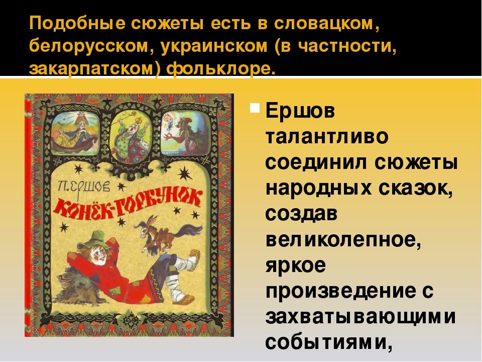 Подобные сюжеты есть в словацком, белорусском, украинском (в частности, закарпатском) фольклоре. Ершов талантливо соединил сюжеты народных сказок, ...