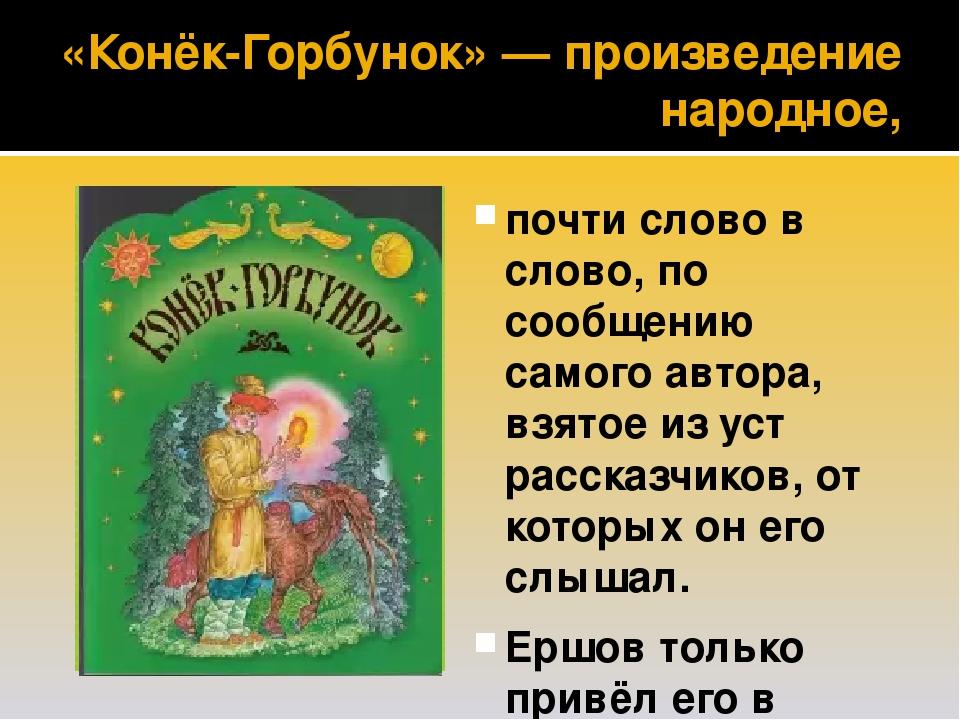 «Конёк-Горбунок» — произведение народное, почти слово в слово, по сообщению самого автора, взятое из уст рассказчиков, от которых он его слышал. Ер...