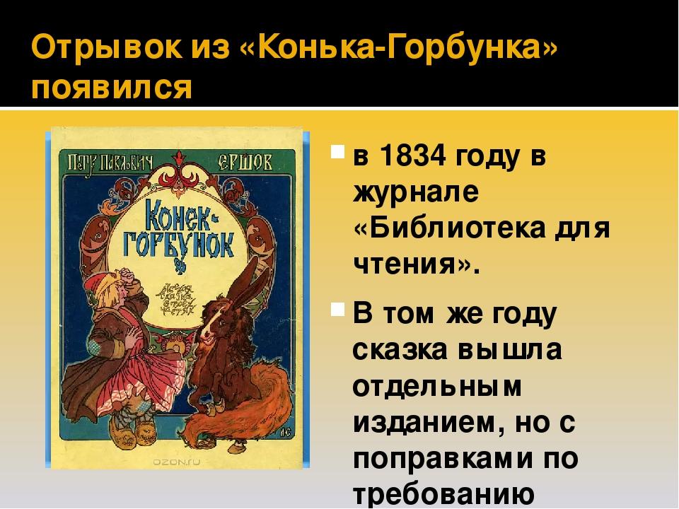 Отрывок из «Конька-Горбунка» появился в 1834 году в журнале «Библиотека для чтения». В том же году сказка вышла отдельным изданием, но с поправками...