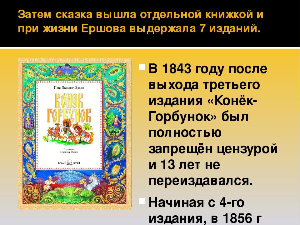 Затем сказка вышла отдельной книжкой и при жизни Ершова выдержала 7 изданий. В 1843 году после выхода третьего издания «Конёк-Горбунок» был полност...