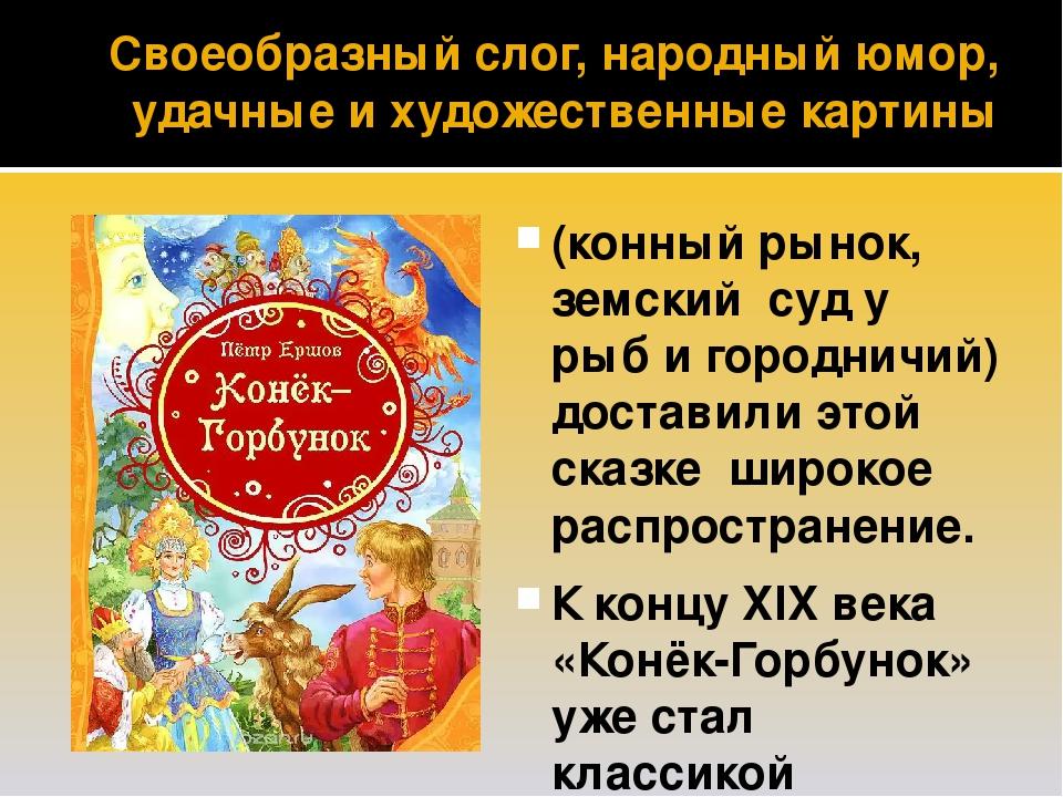 Своеобразный слог, народный юмор, удачные и художественные картины (конный рынок, земский суд у рыб и городничий) доставили этой сказке широкое рас...