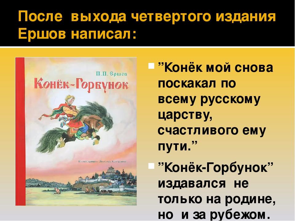 """После выхода четвертого издания Ершов написал: """"Конёк мой снова поскакал по всему русскому царству, счастливого ему пути."""" """"Конёк-Горбунок"""" издавал..."""