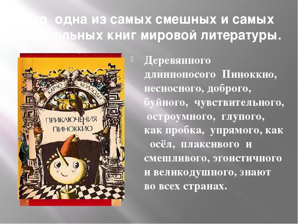 Это одна из самых смешных и самых трогательных книг мировой литературы. Деревянного длинноносого Пиноккио, несносного, доброго, буйного, чувствител...
