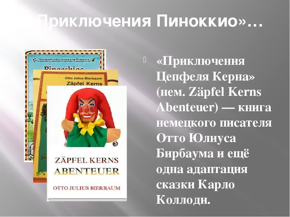 «Приключения Пиноккио»… «Приключения Цепфеля Керна» (нем. Zäpfel Kerns Abenteuer) — книга немецкого писателя Отто Юлиуса Бирбаума и ещё одна адапта...