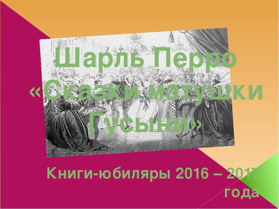 Шарль Перро «Сказки матушки Гусыни» Книги-юбиляры 2016 – 2017 года