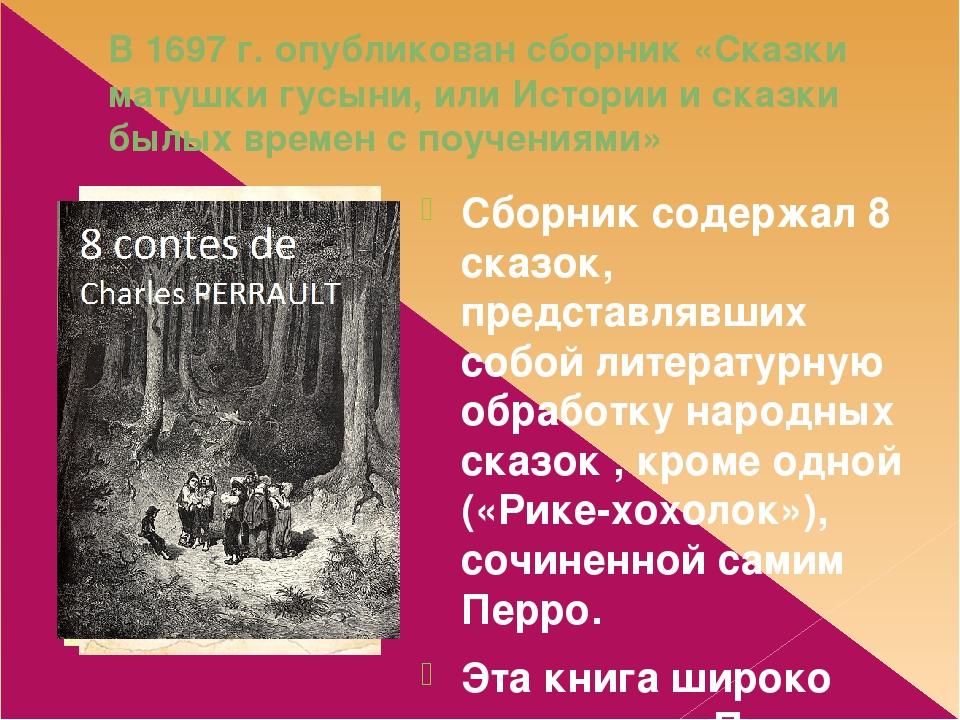В 1697 г. опубликован сборник «Сказки матушки гусыни, или Истории и сказки былых времен с поучениями» Сборник содержал 8 сказок, представлявших соб...