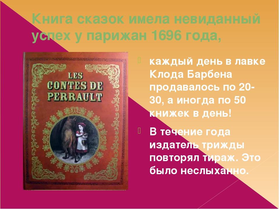 Книга сказок имела невиданный успех у парижан 1696 года, каждый день в лавке Клода Барбена продавалось по 20-30, а иногда по 50 книжек в день! В те...