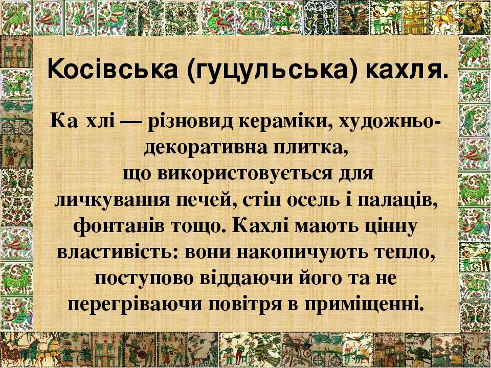 Ка́хлі — різновидкераміки, художньо-декоративнаплитка, що використовується для личкуванняпечей, стін осель і палаців, фонтанів тощо. Кахлі мають...