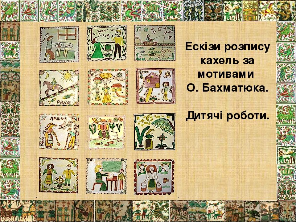 Ескізи розпису кахель за мотивами О. Бахматюка. Дитячі роботи.