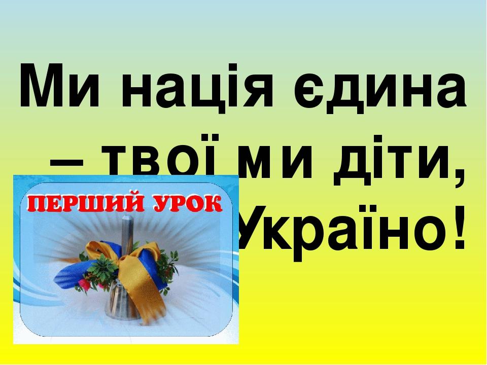 Ми нація єдина – твої ми діти, Україно!