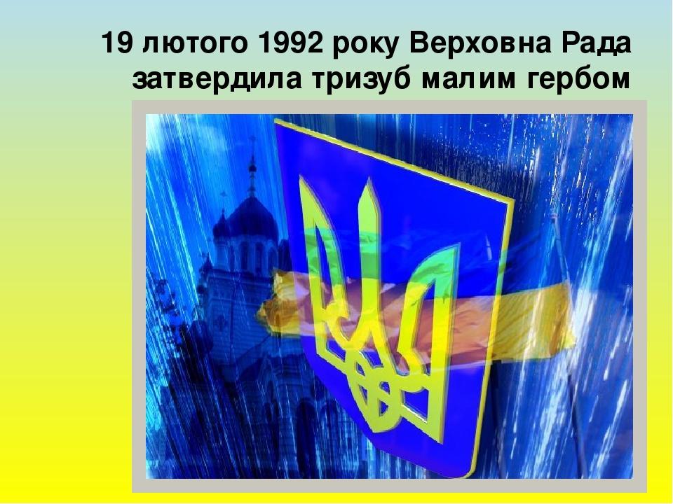 19 лютого 1992 року Верховна Рада затвердила тризуб малим гербом України
