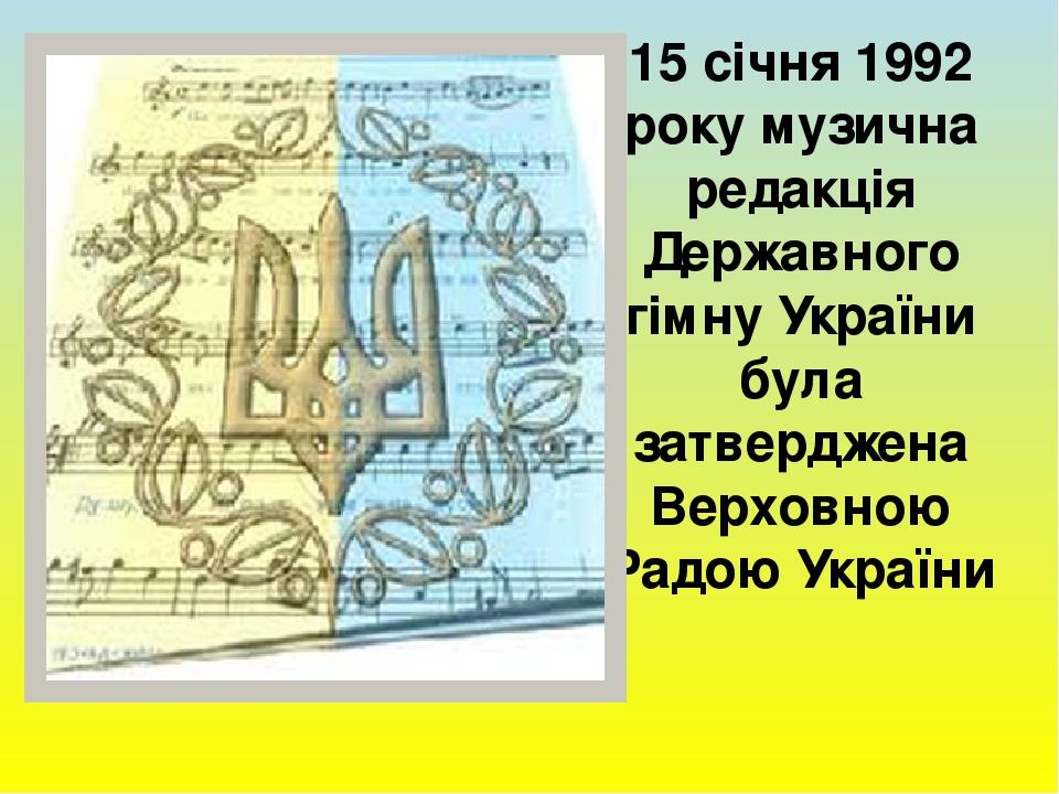 15 січня 1992 року музична редакція Державного гімну України була затверджена Верховною Радою України