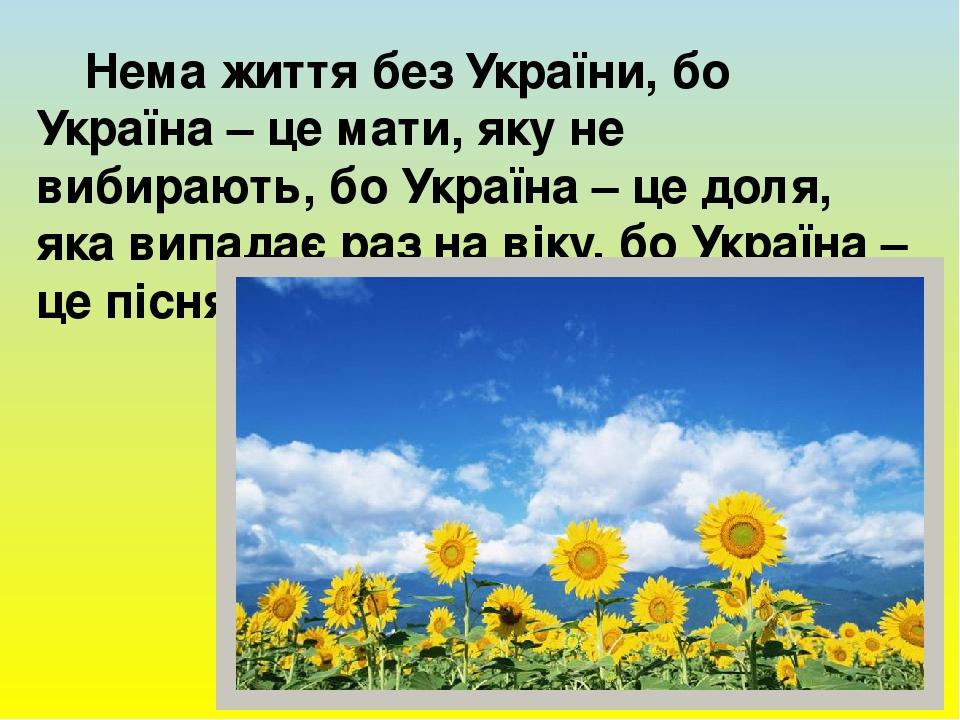 Нема життя без України, бо Україна – це мати, яку не вибирають, бо Україна – це доля, яка випадає раз на віку, бо Україна – це пісня, яка вічна на ...
