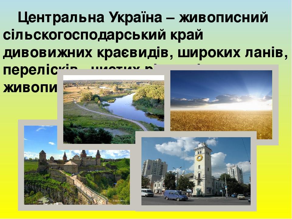 Центральна Україна – живописний сільскогосподарський край дивовижних краєвидів, широких ланів, перелісків, чистих річок між живописних пагорбів