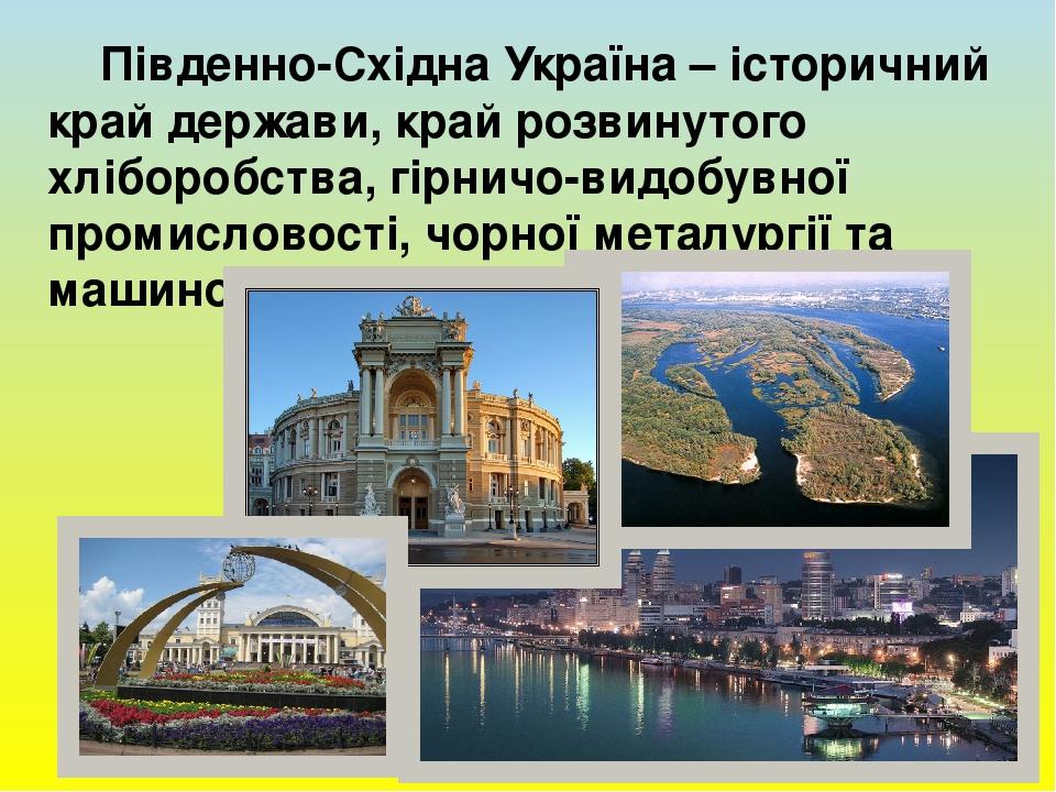Південно-Східна Україна – історичний край держави, край розвинутого хліборобства, гірничо-видобувної промисловості, чорної металургії та машинобуду...