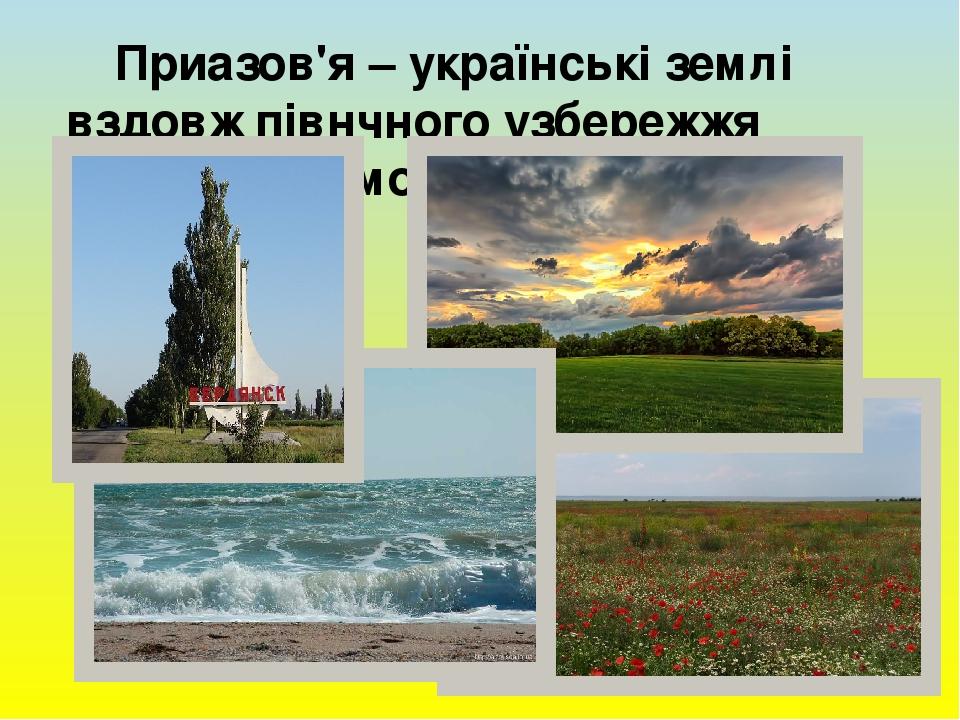 Приазов'я – українські землі вздовж півнчного узбережжя Азовського моря.