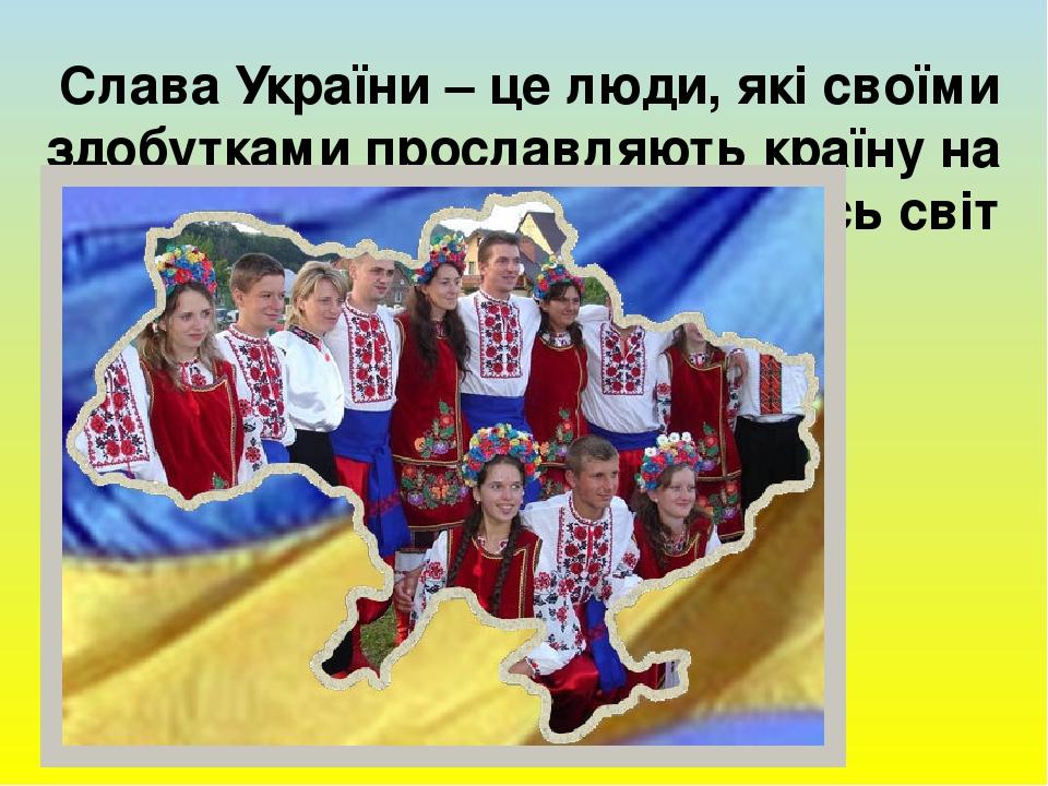 Слава України – це люди, які своїми здобутками прославляють країну на весь світ
