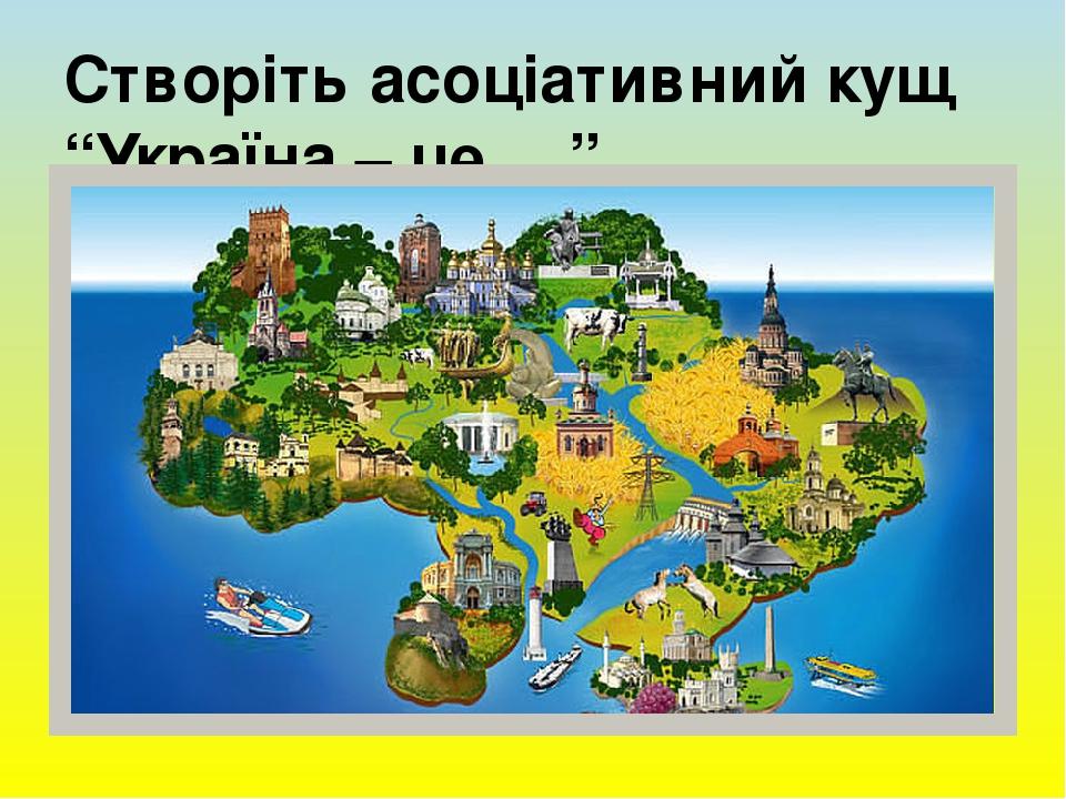 """Створіть асоціативний кущ """"Україна – це …"""""""