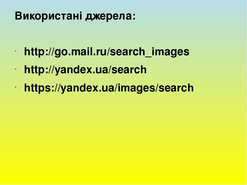 Використанi джерела: http://go.mail.ru/search_images http://yandex.ua/search https://yandex.ua/images/search