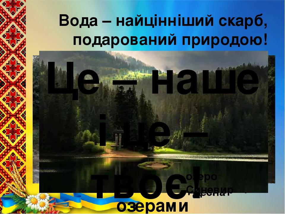 Вода – найцінніший скарб, подарований природою! річка Десна річка Дніпро Наша країна багата річками, унікальними водоспадами, цілющими мінеральними...