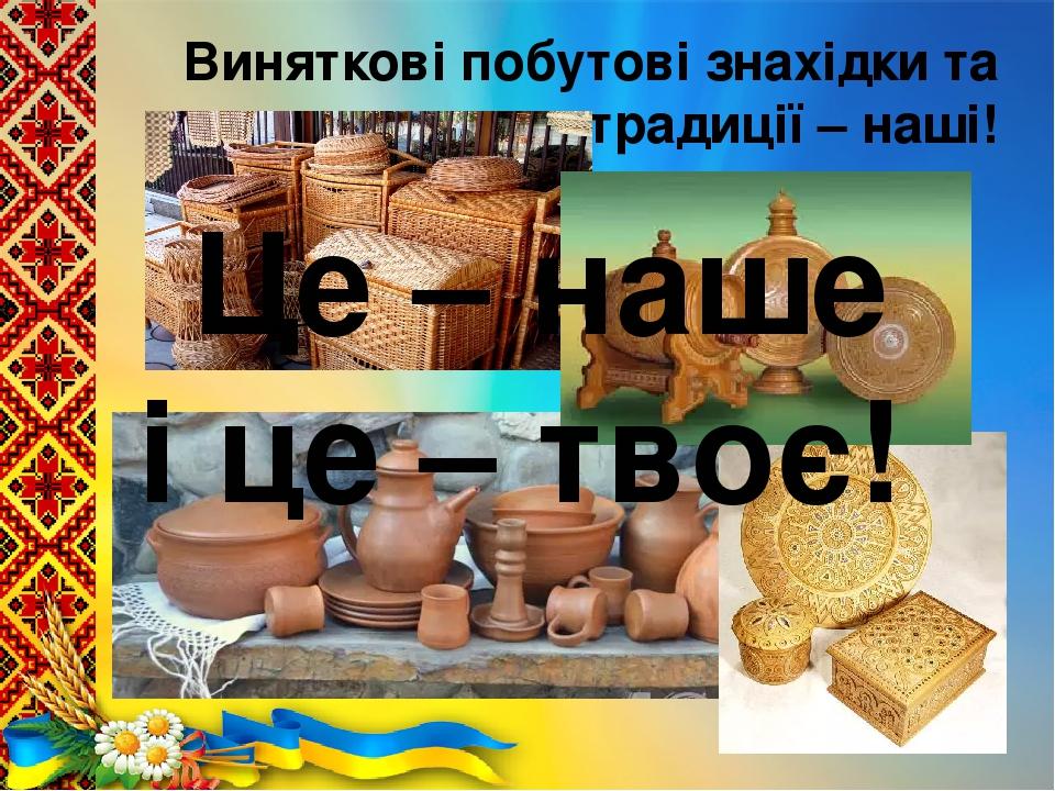 Виняткові побутові знахідки та традиції – наші! Це – наше і це – твоє!