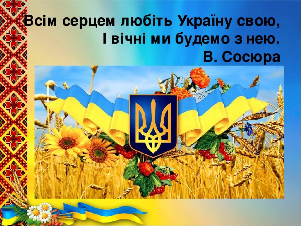 Всім серцем любіть Україну свою, І вічні ми будемо з нею. В. Сосюра