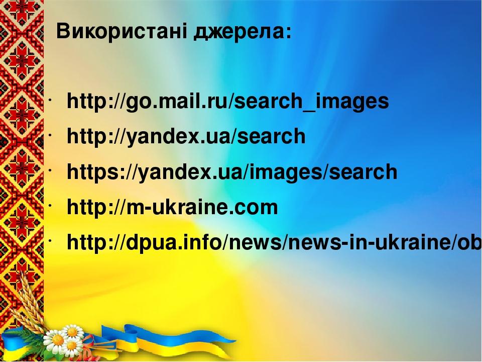 Використанi джерела: http://go.mail.ru/search_images http://yandex.ua/search https://yandex.ua/images/search http://m-ukraine.com http://dpua.info/...