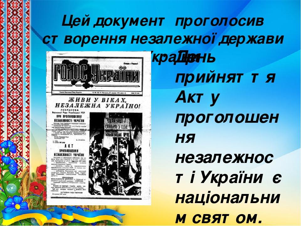 Цей документ проголосив створення незалежної держави — України День прийняття Акту проголошення незалежності України є національним святом.