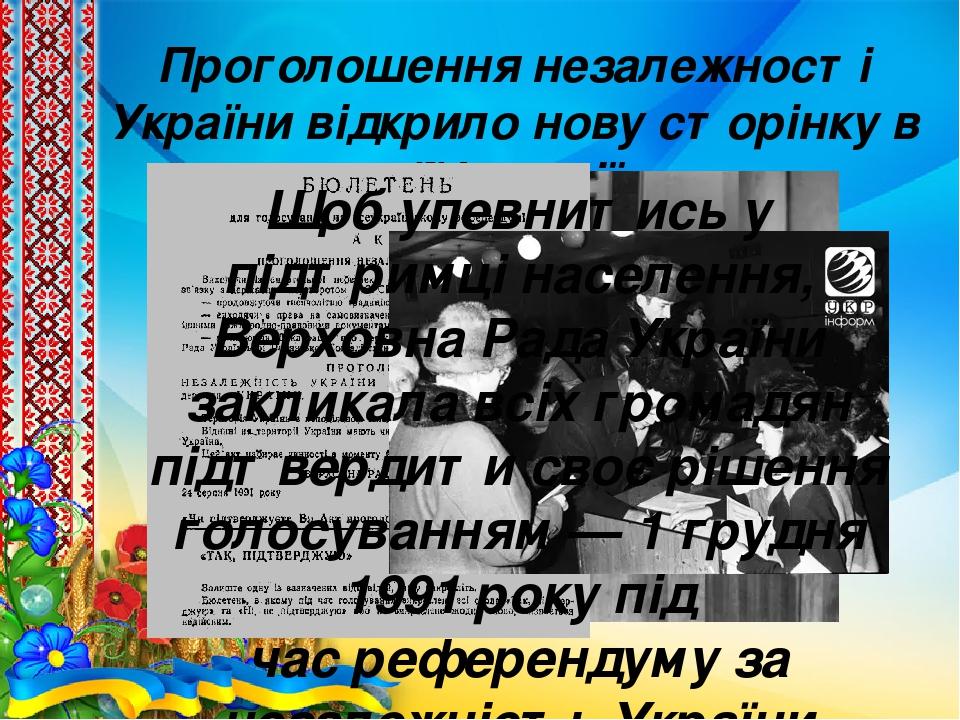 Проголошення незалежності України відкрило нову сторінку в її історії Щоб упевнитись у підтримці населення, Верховна Рада України закликала всіх гр...