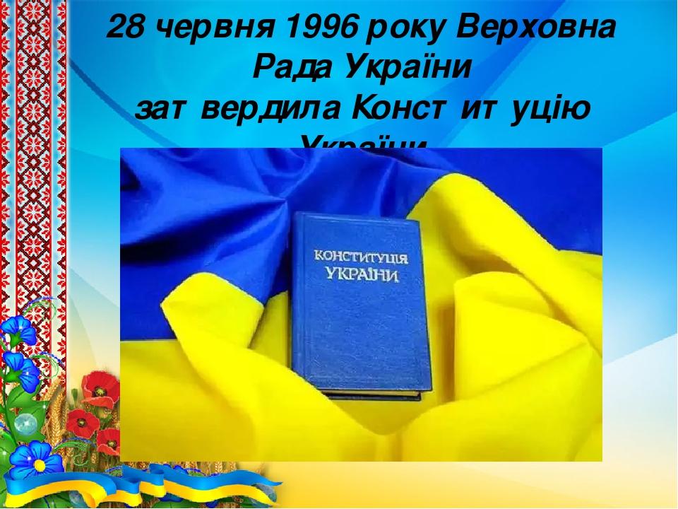 28 червня 1996 року Верховна Рада України затвердилаКонституцію України